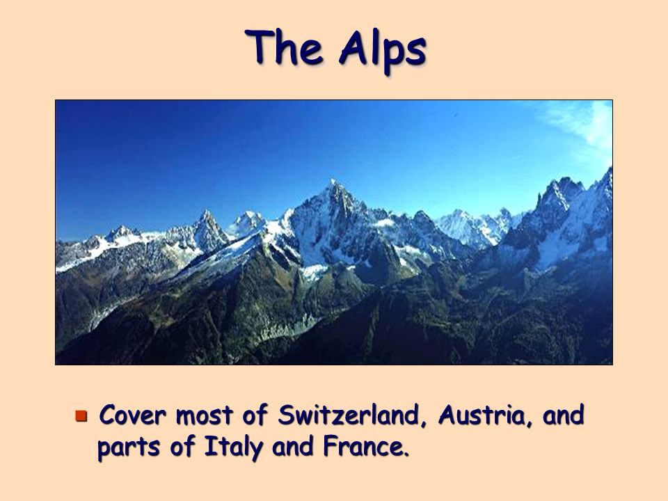 The Alps Cover most of Switzerland, Austria, and parts of Italy and France.