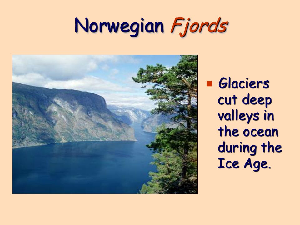 Norwegian Fjords Glaciers cut deep valleys in the ocean during the Ice Age.