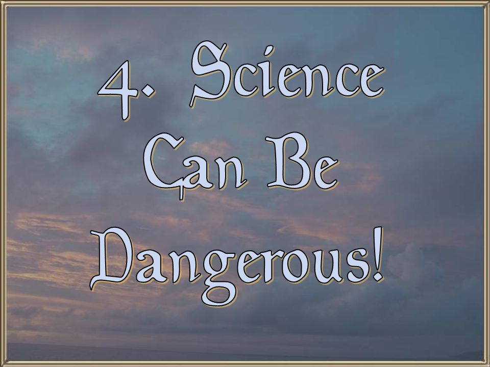 4. Science Can Be Dangerous!