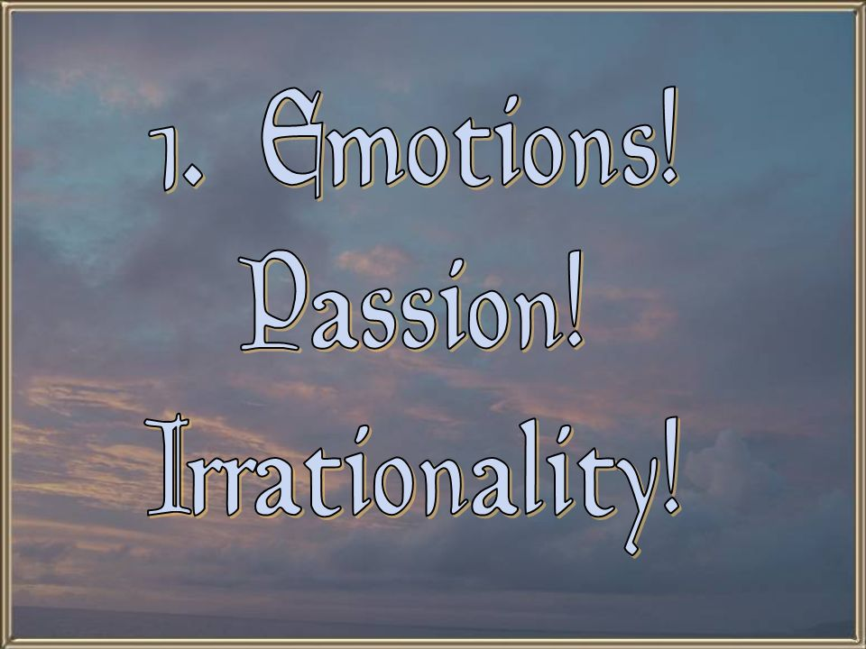 1. Emotions! Passion! Irrationality!