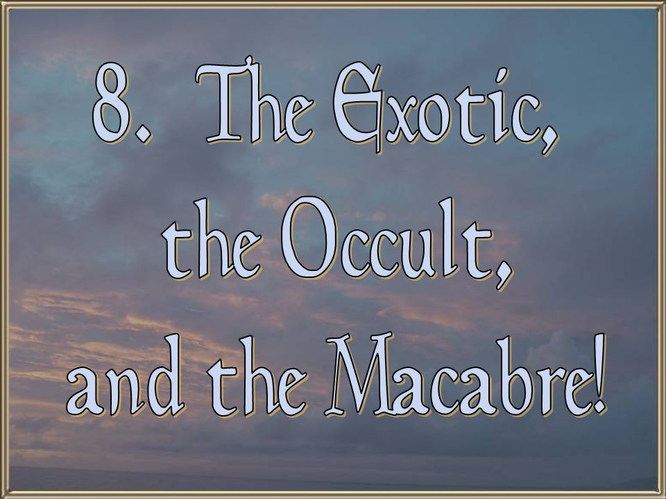 8. The Exotic, the Occult, and the Macabre!
