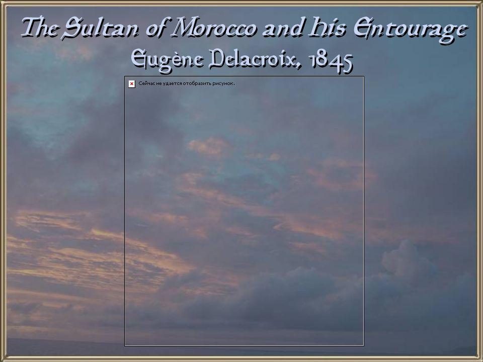 The Sultan of Morocco and His Entourage Eugène Delacroix, 1845