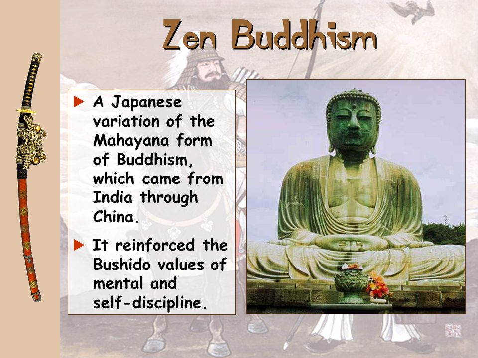 Zen Buddhism A Japanese variation of the Mahayana form of Buddhism, which came from India through China.