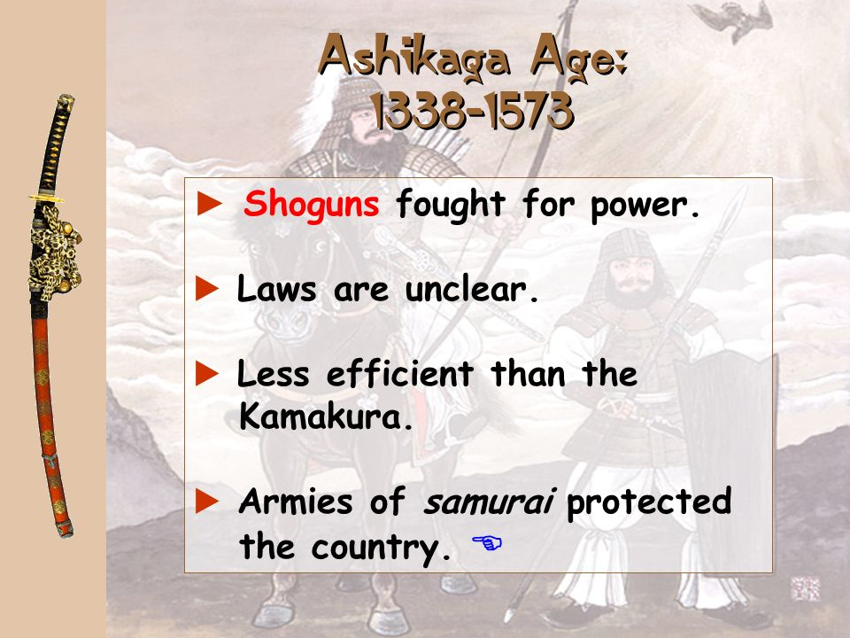 Ashikaga Age: Shoguns fought for power. Laws are unclear.