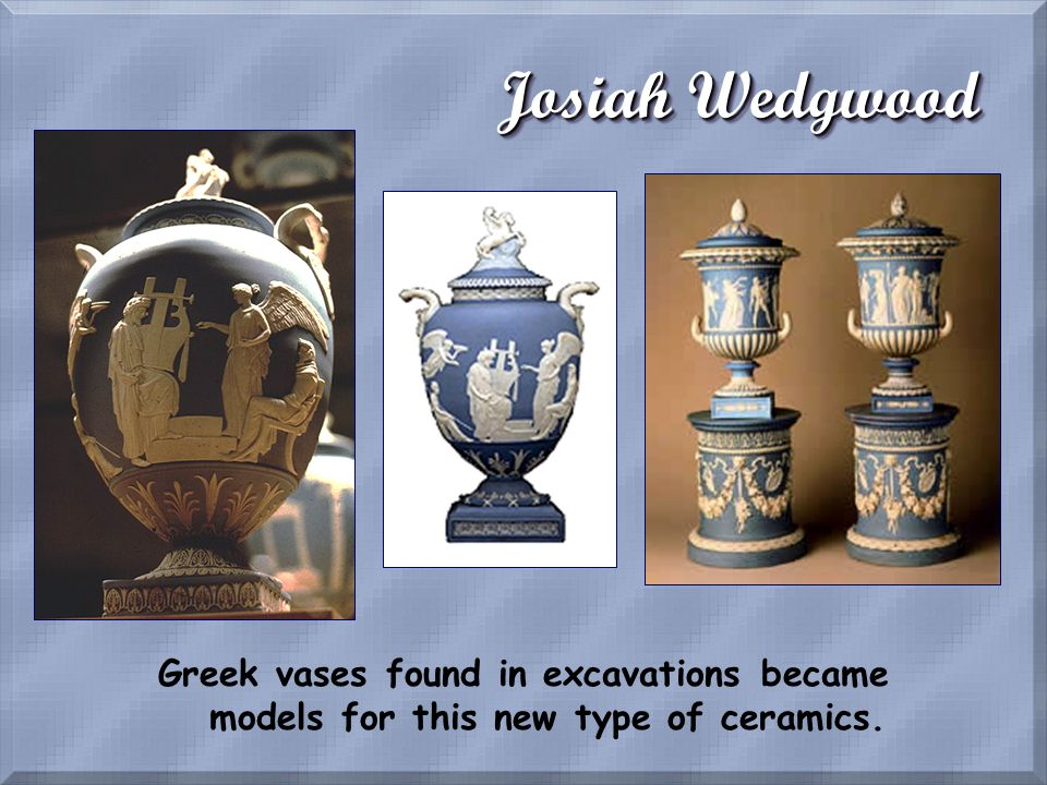 Josiah Wedgwood Greek vases found in excavations became models for this new type of ceramics.