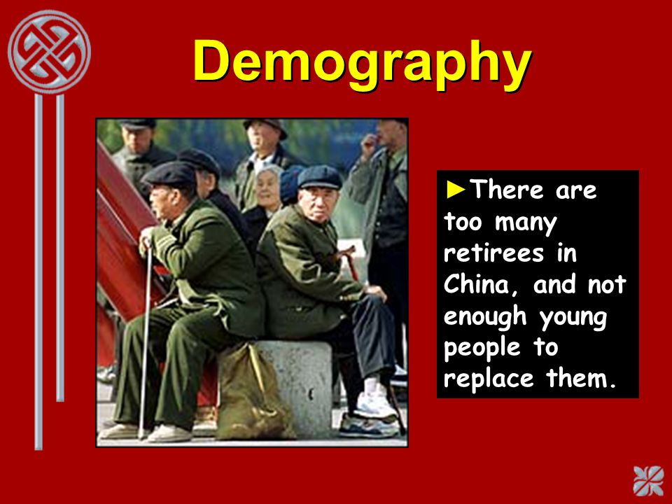 Demography There are too many retirees in China, and not enough young people to replace them.