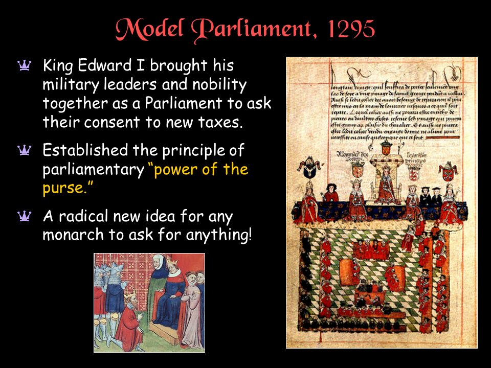 Model Parliament, 1295 King Edward I brought his military leaders and nobility together as a Parliament to ask their consent to new taxes.