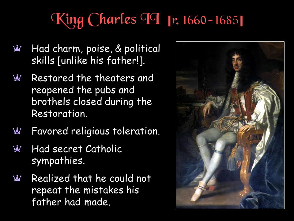 King Charles II [r ] Had charm, poise, & political skills [unlike his father!].