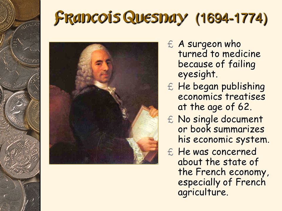 Francois Quesnay (1694-1774) A surgeon who turned to medicine because of failing eyesight.