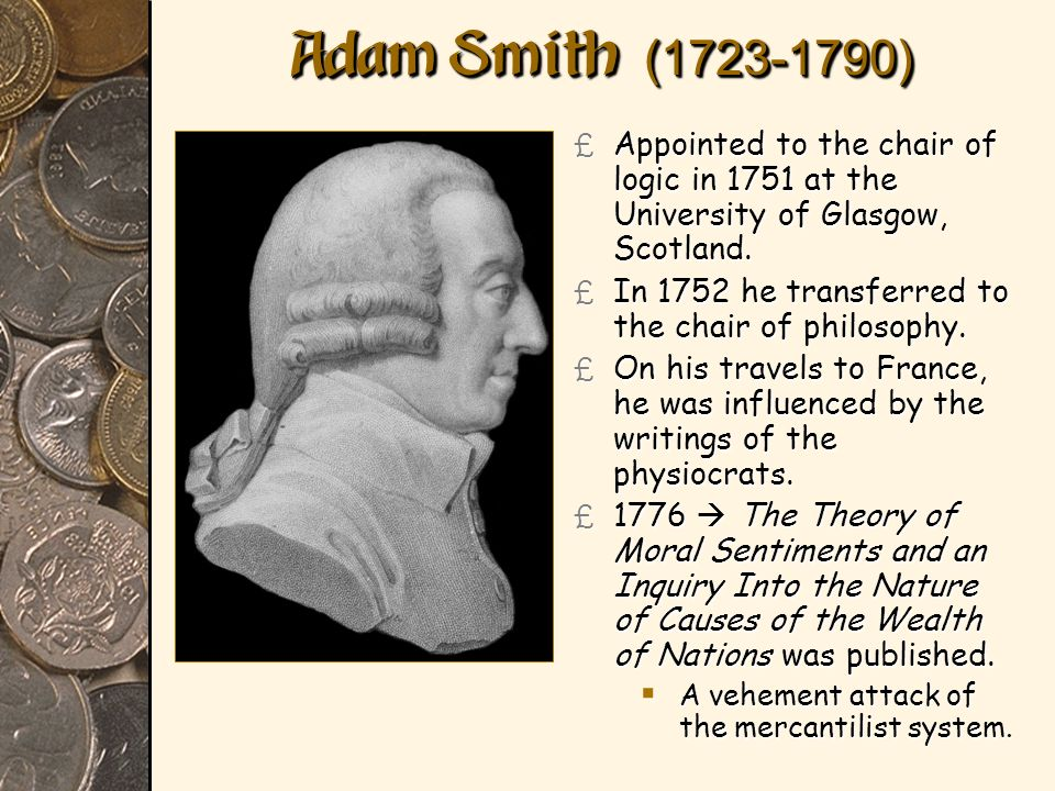 Adam Smith (1723-1790) Appointed to the chair of logic in 1751 at the University of Glasgow, Scotland.