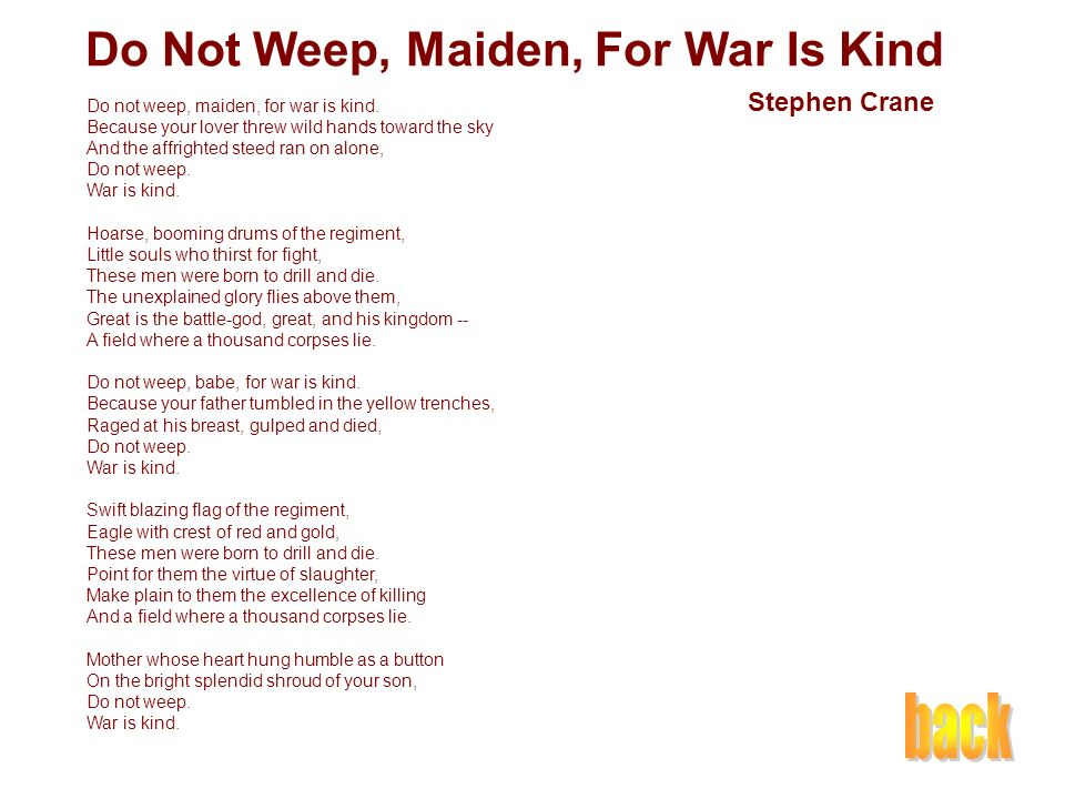 do not weep maiden for war is kind The poem opens with a guy telling a maiden not to weep over her dead lover because war is kind soon after, the scene changes and we're on a battlefield.
