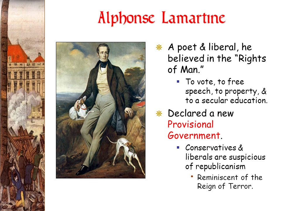 Alphonse Lamartine A poet & liberal, he believed in the Rights of Man. To vote, to free speech, to property, & to a secular education.