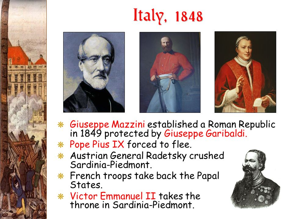 Italy, 1848Giuseppe Mazzini established a Roman Republic in 1849 protected by Giuseppe Garibaldi. Pope Pius IX forced to flee.