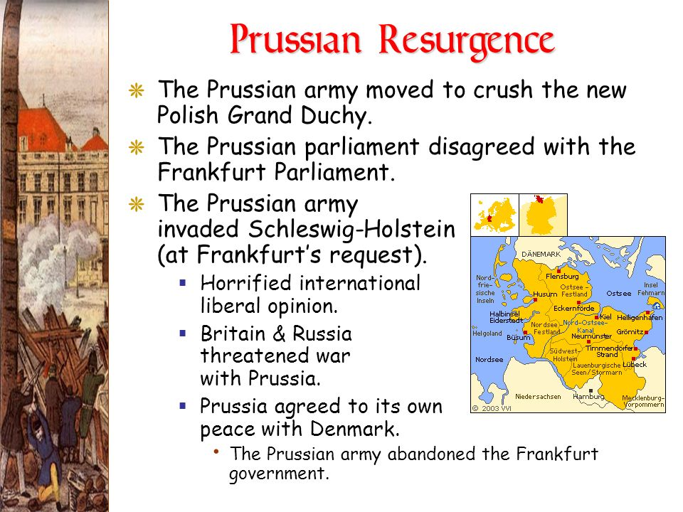 Prussian ResurgenceThe Prussian army moved to crush the new Polish Grand Duchy. The Prussian parliament disagreed with the Frankfurt Parliament.