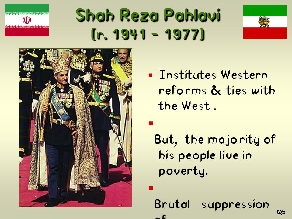 Shah Reza Pahlavi (r. 1941 – 1977) Institutes Western reforms & ties with the West . But, the majority of his people live in poverty.