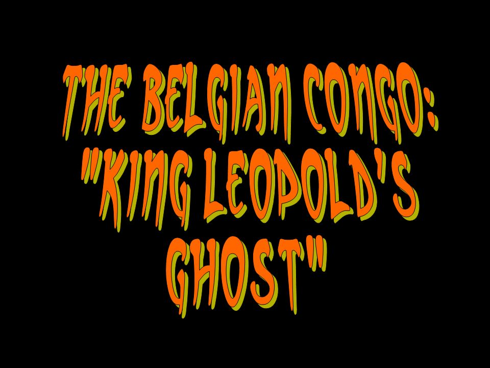 The Belgian Congo: King Leopold s Ghost