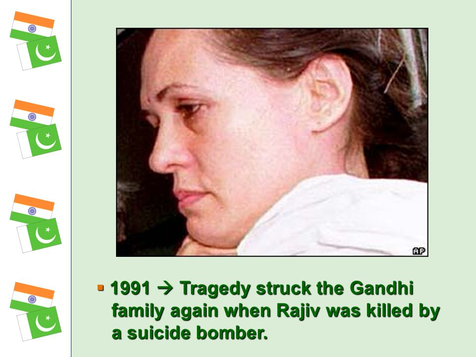 1991  Tragedy struck the Gandhi family again when Rajiv was killed by a suicide bomber.