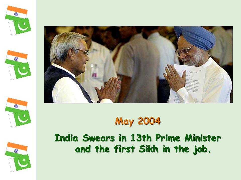 May 2004 India Swears in 13th Prime Minister and the first Sikh in the job.
