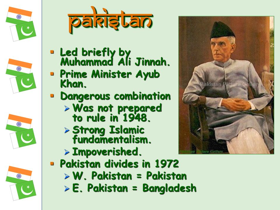 pakistan Led briefly by Muhammad Ali Jinnah. Prime Minister Ayub Khan.
