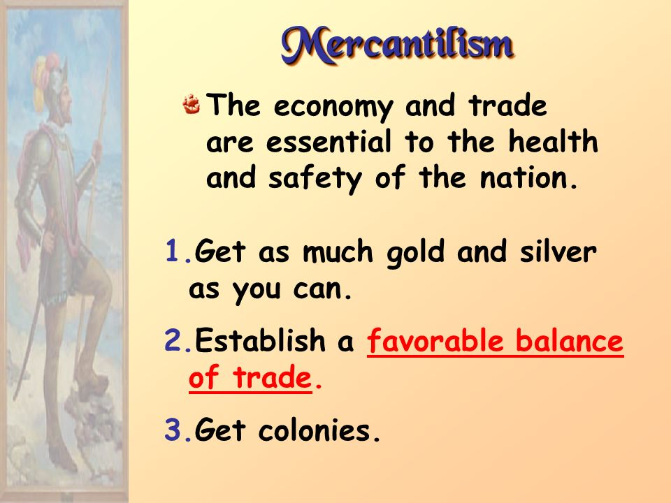 MercantilismThe economy and trade are essential to the health and safety of the nation. Get as much gold and silver as you can.