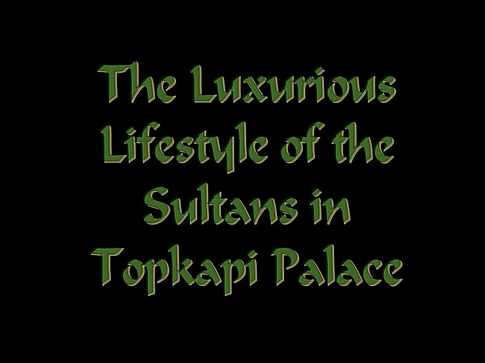 The Luxurious Lifestyle of the Sultans in Topkapi Palace