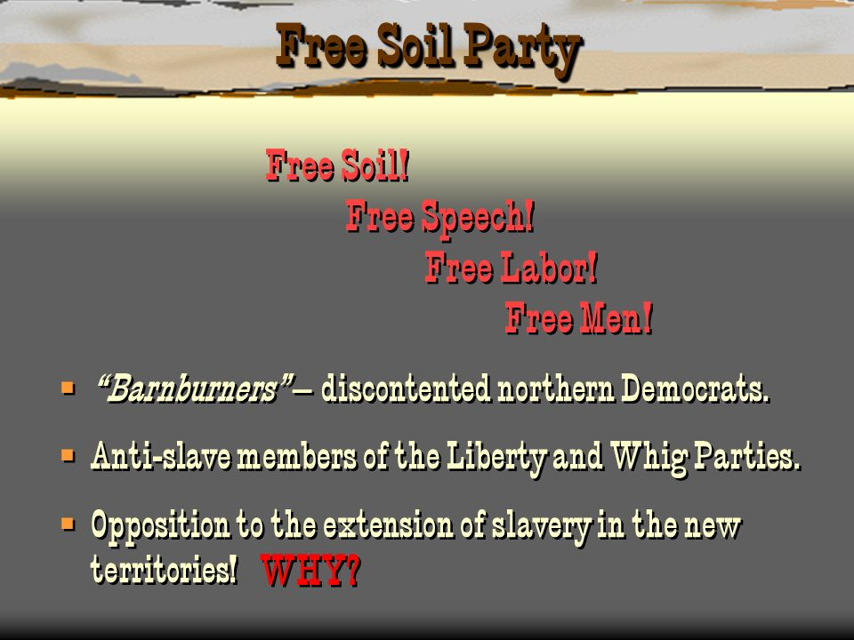 Free Soil Party Free Soil! Free Speech! Free Labor! Free Men! WHY