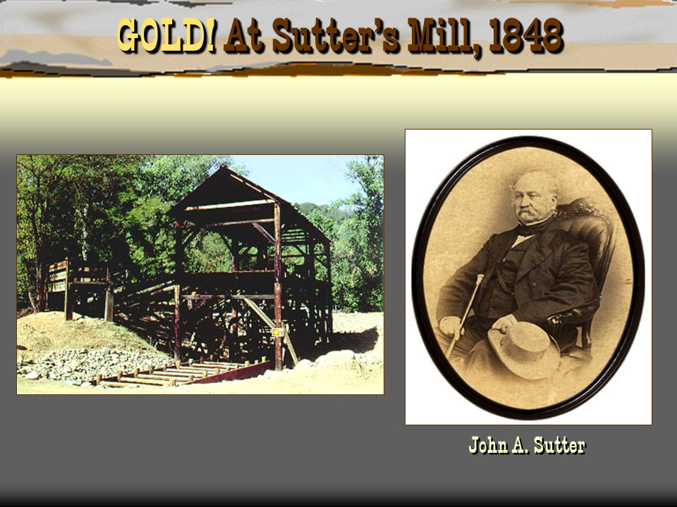 GOLD! At Sutter's Mill, 1848 John A. Sutter