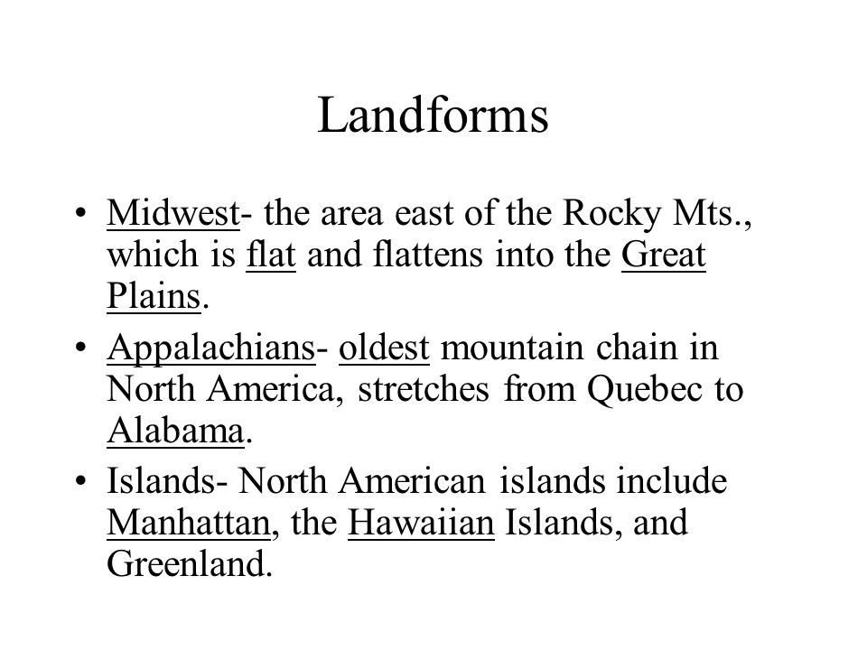 Landforms Midwest- the area east of the Rocky Mts., which is flat and flattens into the Great Plains.