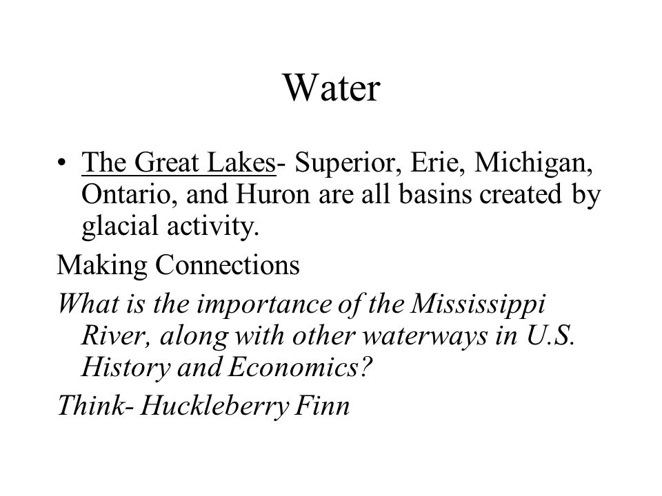 Water The Great Lakes- Superior, Erie, Michigan, Ontario, and Huron are all basins created by glacial activity.