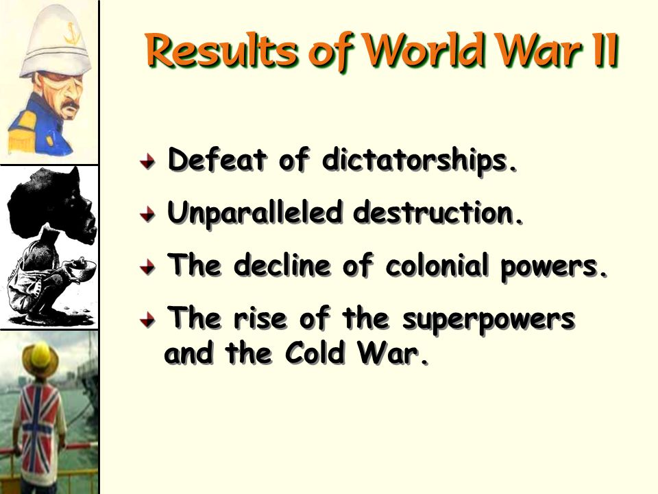 Results of World War II Defeat of dictatorships.