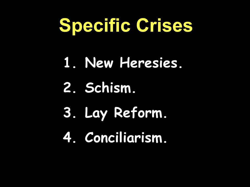 Specific Crises New Heresies. Schism. Lay Reform. Conciliarism.