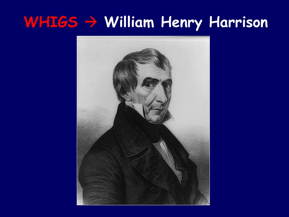 WHIGS  William Henry Harrison