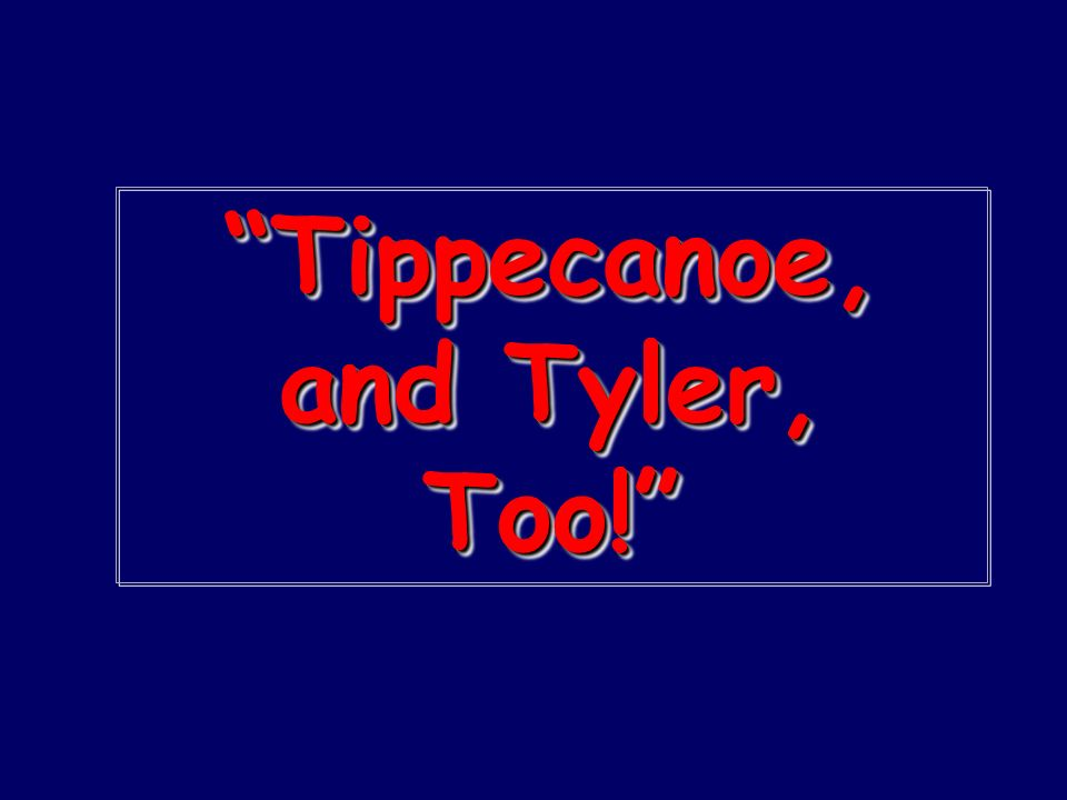 Tippecanoe, and Tyler, Too!