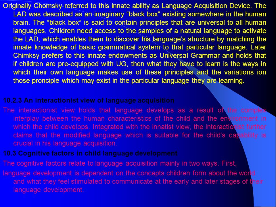 Originally Chomsky referred to this innate ability as Language Acquisition Device. The LAD was described as an imaginary black box existing somewhere in the human brain. The black box is said to contain principles that are universal to all human languages. Children need access to the samples of a natural language to activate the LAD, which enables them to discover his language's structure by matching the innate knowledge of basic grammatical system to that particular language. Later Chimksy prefers to this innate endowments as Universal Grammar and holds that if children are pre-equipped with UG, then what they have to learn is the ways in which their own language makes use of these principles and the variations ion those pronciple which may exist in the particular language they are learning.