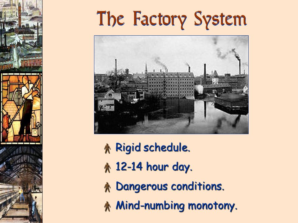 The Factory System Rigid schedule. 12-14 hour day.