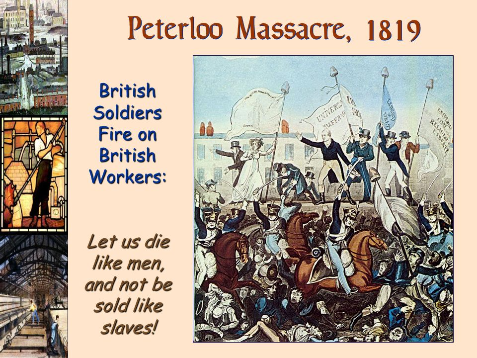 Peterloo Massacre, 1819 British Soldiers Fire on British Workers: Let us die like men, and not be sold like slaves!