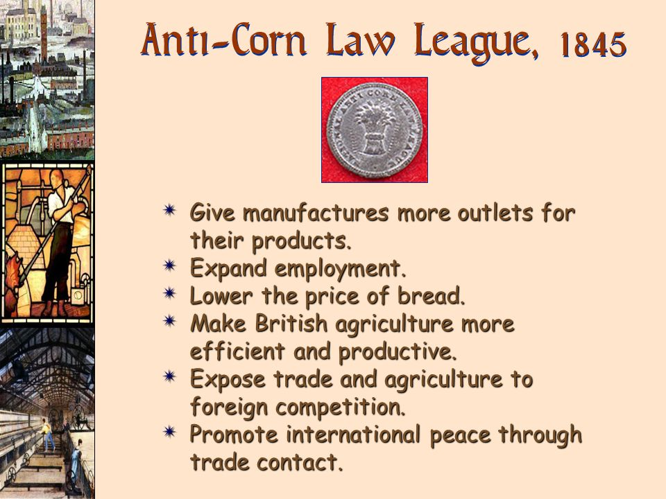 Anti-Corn Law League, 1845 Give manufactures more outlets for their products. Expand employment. Lower the price of bread.