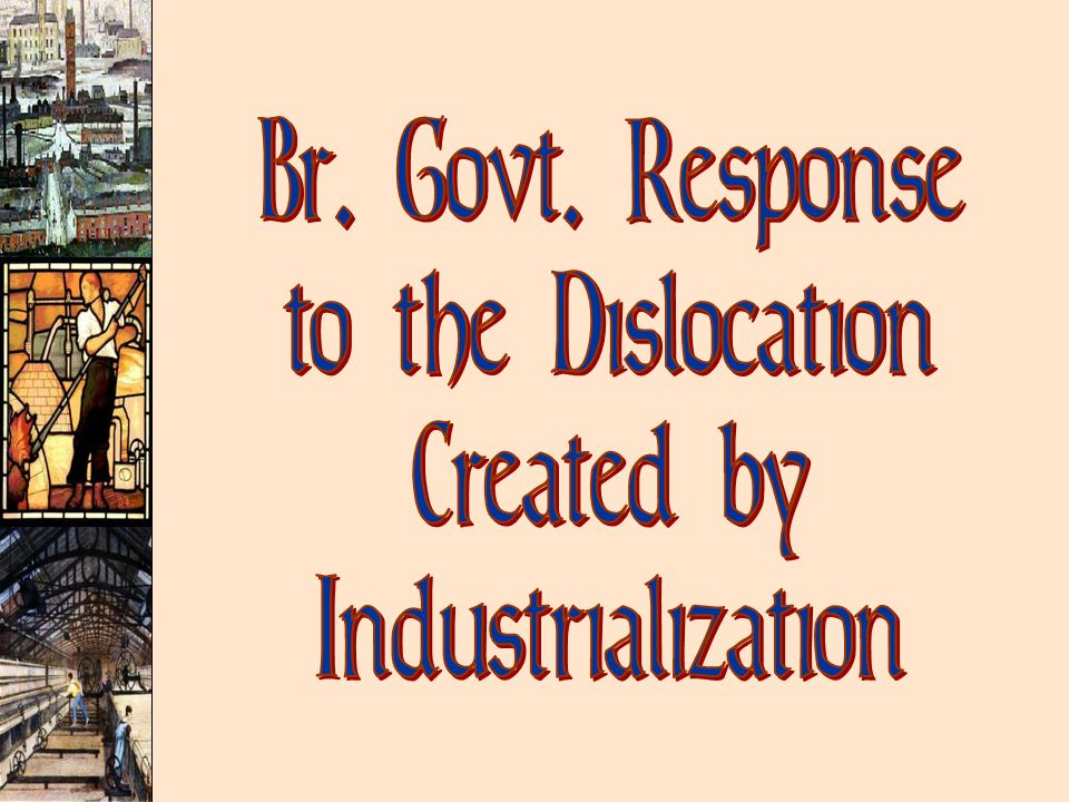Br. Govt. Response to the Dislocation Created by Industrialization