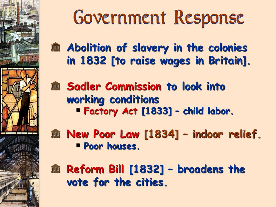 Government Response Abolition of slavery in the colonies in 1832 [to raise wages in Britain]. Sadler Commission to look into working conditions.