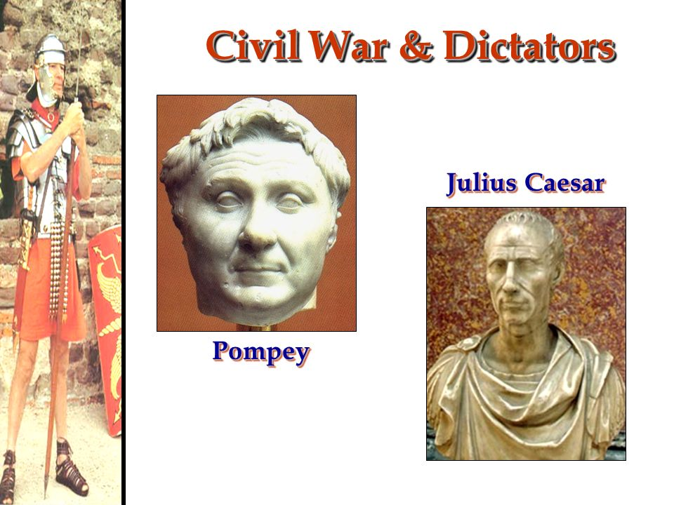 Civil War & Dictators Julius Caesar Pompey