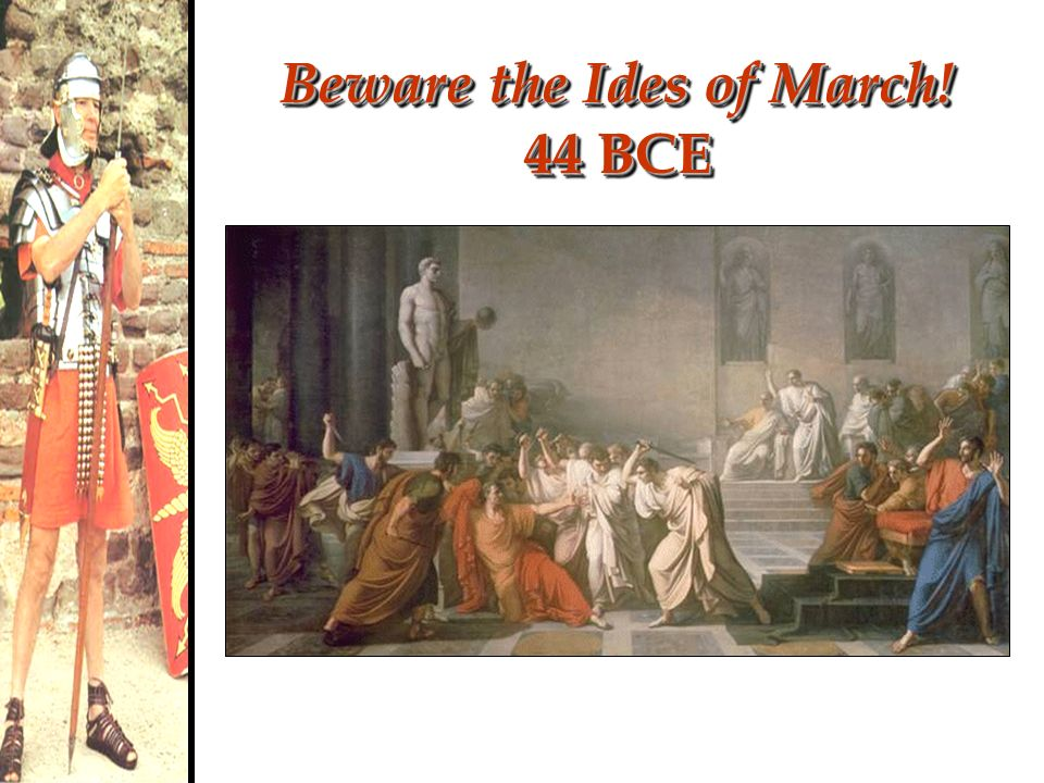 Beware the Ides of March! 44 BCE