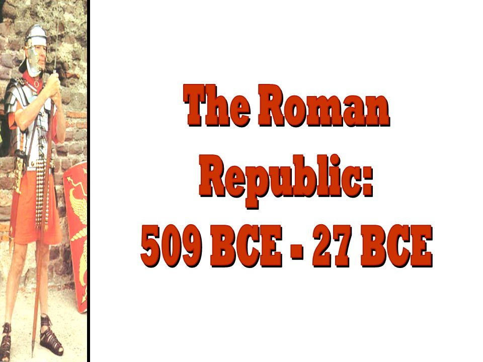 The Roman Republic: 509 BCE - 27 BCE