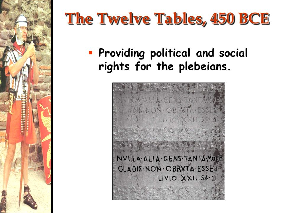 The Twelve Tables, 450 BCE Providing political and social rights for the plebeians.