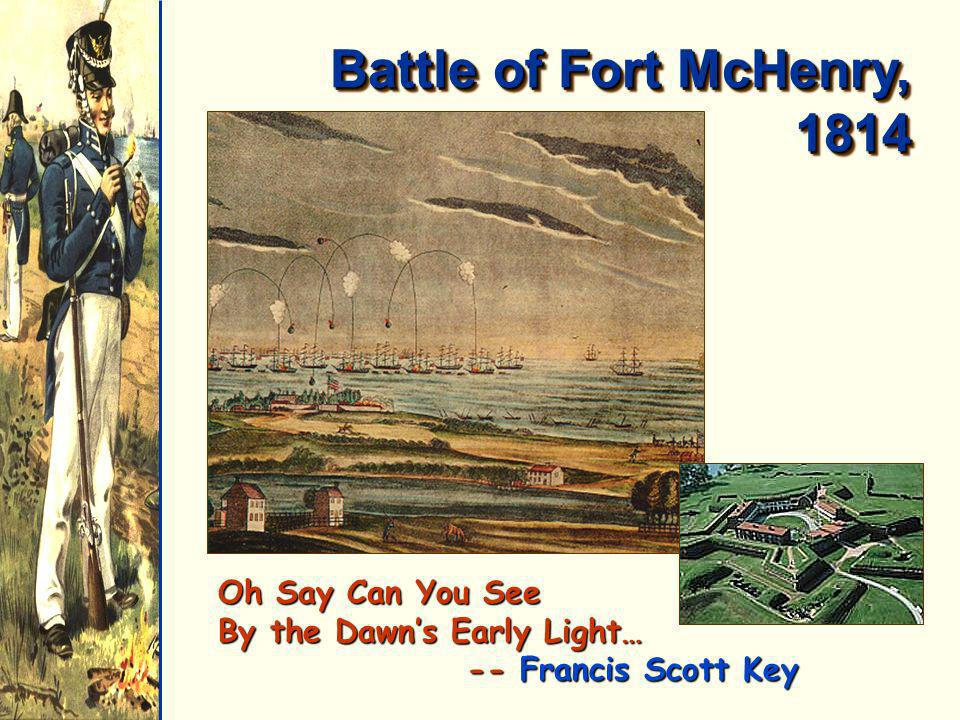 Battle of Fort McHenry, 1814 Oh Say Can You See By the Dawn's Early Light… -- Francis Scott Key.