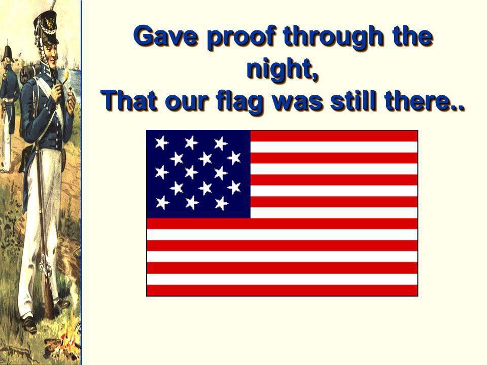 Gave proof through the night, That our flag was still there..