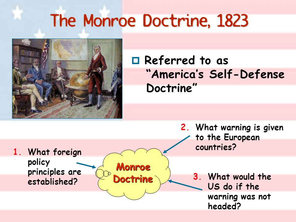 The Monroe Doctrine, 1823 Referred to as America's Self-Defense Doctrine What warning is given to the European countries