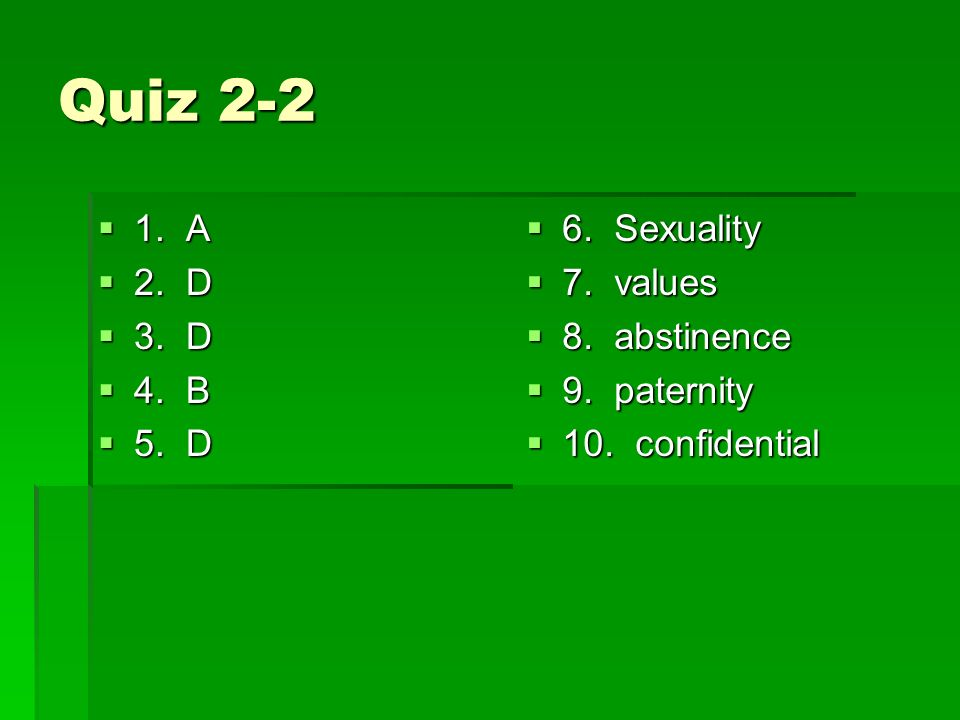Quiz A 2. D 3. D 4. B 5. D 6. Sexuality 7. values 8. abstinence