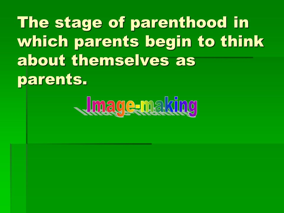 The stage of parenthood in which parents begin to think about themselves as parents.