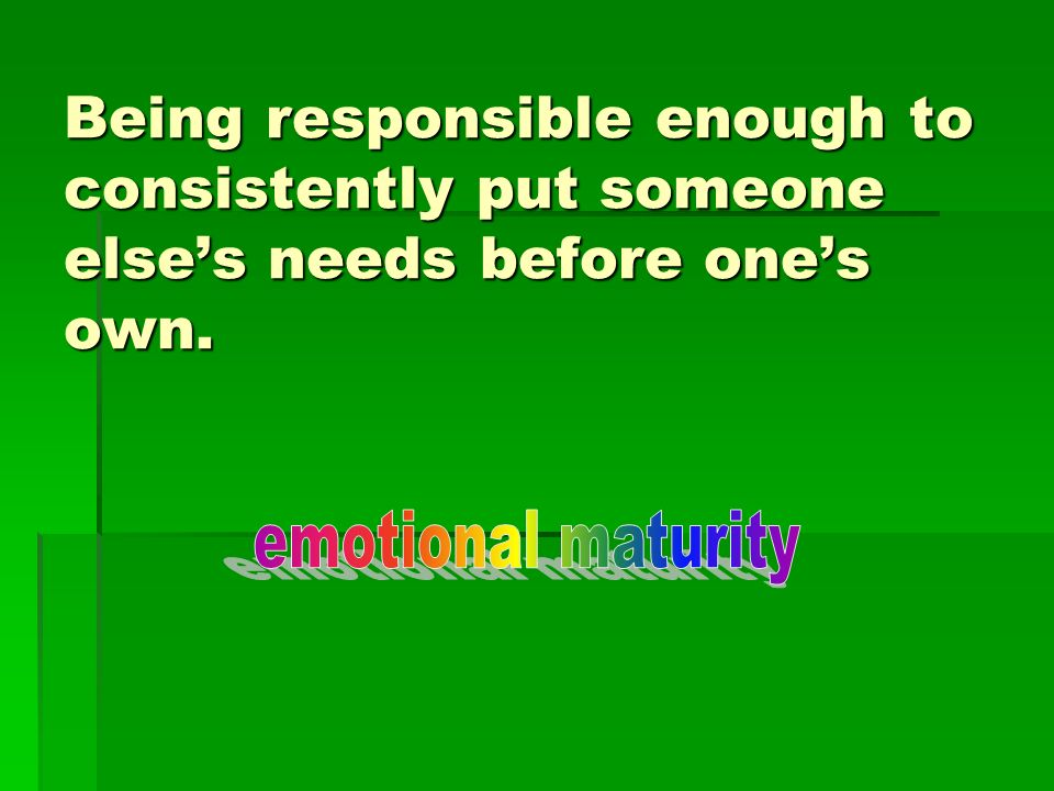 Being responsible enough to consistently put someone else's needs before one's own.