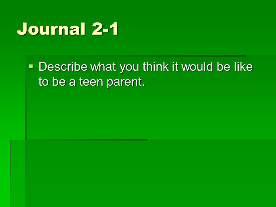 Journal 2-1 Describe what you think it would be like to be a teen parent.